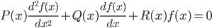 P(x) \frac{ d^2 f(x) }{ d x^2 } + Q(x) \frac{ d f(x) }{ d x } + R(x) f(x) = 0