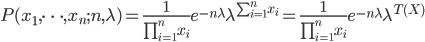 P(x_1,\cdots,x_n ;n,\lambda)=\frac{1}{\prod_{i=1}^n x_i} e^{-n\lambda} \lambda^{\sum_{i=1}^n x_i}=\frac{1}{\prod_{i=1}^n x_i} e^{-n\lambda} \lambda^{T(X)}