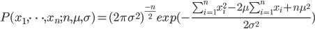 P(x_1,\cdots,x_n ;n,\mu,\sigma) = (2 \pi \sigma^2)^{\frac{-n}{2}} exp(-\frac{\sum_{i=1}^n x_i^2-2\mu \sum_{i=1}^n x_i+n\mu^2}{2\sigma^2})
