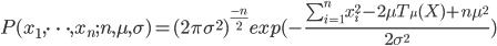 P(x_1,\cdots,x_n ;n,\mu,\sigma) =(2 \pi \sigma^2)^{\frac{-n}{2}} exp(-\frac{\sum_{i=1}^n x_i^2-2\mu T_{\mu}(X)+n\mu^2}{2\sigma^2})