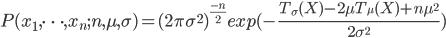 P(x_1,\cdots,x_n ;n,\mu,\sigma) =(2 \pi \sigma^2)^{\frac{-n}{2}} exp(-\frac{T_{\sigma}(X)-2\mu T_{\mu}(X)+n\mu^2}{2\sigma^2})
