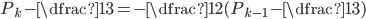 P_{k}-\dfrac{1}{3}=-\dfrac{1}{2}(P_{k-1}-\dfrac{1}{3})