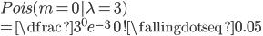 Pois(m=0| \lambda = 3) \\ = \dfrac{3^{0}e^{-3}}{0!} \fallingdotseq 0.05