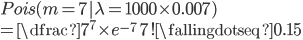 Pois(m=7| \lambda = 1000\times0.007) \\ = \dfrac{7^{7}\times e^{-7}}{7!} \fallingdotseq 0.15