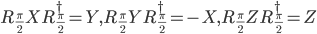 R_{\frac{\pi}{2}}XR^{\dagger}_{\frac{\pi}{2}} = Y,  R_{\frac{\pi}{2}}YR^{\dagger}_{\frac{\pi}{2}} = -X, R_{\frac{\pi}{2}}ZR^{\dagger}_{\frac{\pi}{2}} = Z