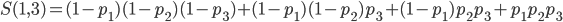 S(1, 3) = (1-p_{1})(1-p_{2})(1-p_{3}) + (1-p_{1})(1-p_{2})p_{3} + (1-p_{1})p_{2}p_{3} + p_{1}p_{2}p_{3}