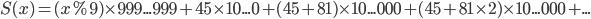 S(x) = (x\%9)\times 999...999 + 45 \times 10...0 + (45+81) \times 10...000 + (45+81\times 2) \times 10...000 + ...