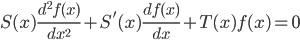 S(x) \frac{ d^2 f(x) }{ d x^2 } + S'(x) \frac{ d f(x) }{ d x } + T(x) f(x) = 0