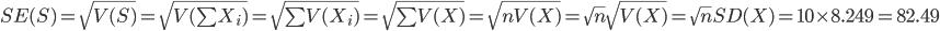 SE(S) = \sqrt{ V(S) } = \sqrt{ V(\sum{X_i} ) }  = \sqrt{ \sum{V(X_i)}  } = \sqrt{  \sum{V(X)} }  = \sqrt{ nV(X)} = \sqrt{n}\sqrt{V(X)}  = \sqrt{n} SD(X) = 10\times8.249 = 82.49