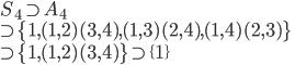 S_4 \supset A_4 \\ \supset  \{1, (1,2)(3,4), (1,3)(2,4), (1,4)(2,3)\}\\ \supset \{1, (1,2)(3,4)\}\supset \{1\}