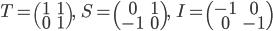 T = \begin{pmatrix} 1 & 1 \\ 0 & 1 \end{pmatrix}, \;\; S = \begin{pmatrix} 0 & 1 \\ -1 & 0 \end{pmatrix}, \;\; I = \begin{pmatrix} -1 & 0 \\ 0 & -1 \end{pmatrix}