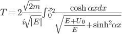 T = 2 \frac{\sqrt{2m}}{i \sqrt{|E|}}{\int { ^{x_2}_0}} \frac{\cosh \alpha x dx}{\sqrt{\frac{E +U_0}{E} + \sinh ^2 \alpha x } }