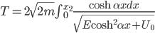 T = 2 \sqrt{2m} {\int { ^{x_2}_0}} \frac{\cosh \alpha x dx}{\sqrt{E \cosh ^2 \alpha x + U_0}}