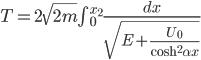 T = 2 \sqrt{2m} {\int { ^{x_2}_0}} \frac{dx}{\sqrt{E+ \frac{U_0}{{\cosh} ^2 \alpha x}}}