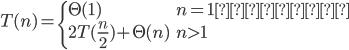 T(n) = \begin{cases}\Theta(1) & n = 1のとき\\2T(\frac{n}{2}) + \Theta(n) & n > 1\end{cases}