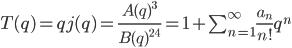 T(q) = qj(q) = \frac {A(q)^{3}} {B(q)^{24}} = 1 + \sum_{n=1}^{\infty} \frac {a_n} {n!} q^{n}