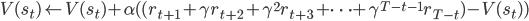 V(s_t)  \leftarrow V(s_t) + \alpha ( ( r_{t+1} +  \gamma r_{t+2} + \gamma^{2} r_{t+3} + \cdots + \gamma^{T-t-1} r_{T-t})- V(s_t))