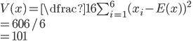 V(x) = \dfrac{1}{6}\sum_{i=1}^{6}(x_{i}-E(x))^{2} \\= 606/6 \\=101