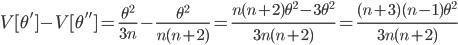 V[\theta']-V[\theta'']=\frac{\theta^2}{3n}-\frac{\theta^2}{n(n+2)}=\frac{n(n+2)\theta^2-3\theta^2}{3n(n+2)}=\frac{(n+3)(n-1)\theta^2}{3n(n+2)}