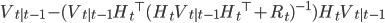 V_{t|t-1} - ( V_{t|t-1} {H_t}^{\top} (H_t V_{t|t-1} {H_t}^{\top} + R_t)^{-1}) H_t V_{t|t-1}