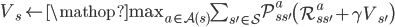 V_s \leftarrow \mathop{\mbox{max}}_{a \in \mathcal{A}(s)} \sum_{s' \in \mathcal{S}} \mathcal{P}^a_{ss'} \left( \mathcal{R}^a_{ss'} + \gamma V_{s'} \right)