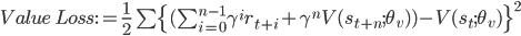Value\ Loss := \frac{1}{2} \sum \{ (\sum_{i=0}^{n-1} \gamma^i r_{t+i} + \gamma^n V(s_{t+n}; \theta_v) ) - V(s_t; \theta_v) \}^2