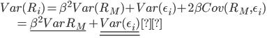 Var(R_{i}) = \beta^2 Var(R_{M}) + Var( \epsilon_{i} ) + 2 \beta Cov(R_{M} , \epsilon_{i} ) \\ \hspace{20mm} = \underline { \beta^2 Var{R_{M}} } + \underline { \underline{ Var( \epsilon_{i} )}}