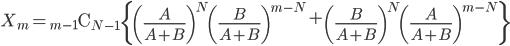 X _ m = {} _ {m-1} \mathrm{C} _ {N-1} \left\{\left(\frac{A}{A+B}\right) ^ N \left(\frac{B}{A+B}\right) ^ {m-N} + \left(\frac{B}{A+B}\right) ^ N \left(\frac{A}{A+B}\right) ^ {m-N} \right\}