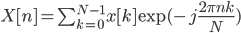X[n] = \sum_{k=0}^{N-1}x[k] \exp({-j\frac{2\pi nk}{N}})