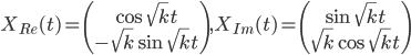 X_{Re}(t) = \left( \begin{array}{c} \cos{\sqrt{k}t}\\-\sqrt{k}\sin{\sqrt{k}t}\end{array}\right), X_{Im}(t) = \left( \begin{array}{c} \sin{\sqrt{k}t}\\\sqrt{k}\cos{\sqrt{k}t}\end{array}\right)