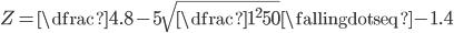 Z =  \dfrac{4.8-5}{\sqrt{\dfrac{1^{2}}{50}}} \fallingdotseq -1.4