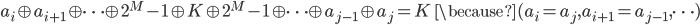a _ i \oplus a _ {i+1} \oplus \cdots \oplus 2 ^ M-1 \oplus K \oplus 2 ^ M-1 \oplus \cdots \oplus a _ {j-1} \oplus a _ j = K \,\,\,  \because (a _ i = a _  j, a _ {i+1} = a _ {j-1}, \cdots)
