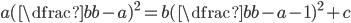 a( \dfrac{b}{b-a})^{2} = b( \dfrac{b}{b-a} -1)^{2}+c