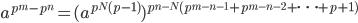 a^{p^m - p^n} = (a^{p^N (p-1)})^{p^{n-N} (p^{m-n-1} + p^{m-n-2} + \cdots + p + 1)}