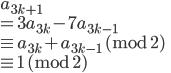 a_{3k+1} \\ = 3a_{3k} - 7a_{3k-1}\\ \equiv a_{3k} + a_{3k-1} \ (\mathrm{mod} \ 2) \\ \equiv 1  \ (\mathrm{mod} \ 2)