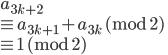 a_{3k+2} \\ \equiv a_{3k+1} + a_{3k} \ (\mathrm{mod} \ 2) \\ \equiv 1  \ (\mathrm{mod} \ 2)
