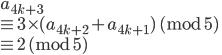 a_{4k+3} \\ \equiv 3\times(a_{4k+2} + a_{4k+1} )\ (\mathrm{mod} \ 5) \\ \equiv 2 \ (\mathrm{mod} \ 5)