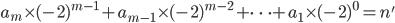 a_m \times (-2)^{m-1} +a_{m-1} \times (-2)^{m-2} + \dots +a_1 \times (-2)^{0} =n'
