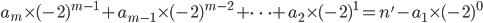 a_m \times (-2)^{m-1} +a_{m-1} \times (-2)^{m-2} + \dots +a_2 \times (-2)^{1} =n' - a_1 \times (-2)^{0}