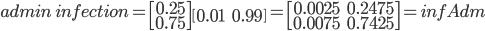 admin\: infection = \begin{bmatrix}0.25 \\0.75\end{bmatrix}\begin{bmatrix}0.01 & 0.99\end{bmatrix} = \begin{bmatrix}0.0025 & 0.2475 \\ 0.0075 & 0.7425\end{bmatrix} = infAdm
