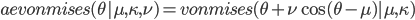 aevonmises(\theta | \mu, \kappa, \nu) = vonmises(\theta + \nu\cos(\theta - \mu) | \mu, \kappa)