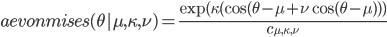 aevonmises(\theta|\mu, \kappa, \nu) = \frac{\exp(\kappa(\cos(\theta - \mu + \nu\cos(\theta - \mu)))}{c_{\mu, \kappa, \nu}}