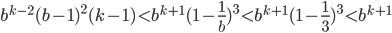 b^{k-2} (b-1)^{2} (k-1) \lt b^{k+1} (1 - \frac {1} {b})^{3} \lt b^{k+1} (1 - \frac {1} {3})^{3} \lt b^{k+1}