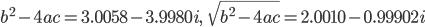 b^2 - 4ac = 3.0058 - 3.9980 i,\ \ \ \sqrt{b^2 - 4ac} = 2.0010 - 0.99902 i