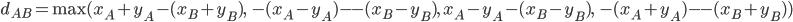 d_{AB} = \text{max}(x_A + y_A - (x_B + y_B),\ -(x_A - y_A) - -(x_B - y_B),\ x_A - y_A - (x_B - y_B),\ -(x_A + y_A) - -(x_B + y_B))