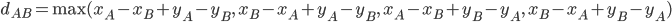 d_{AB} = \text{max}(x_A - x_B + y_A - y_B,\ x_B - x_A + y_A - y_B,\ x_A - x_B + y_B - y_A,\ x_B - x_A + y_B - y_A)