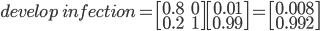 develop\: infection = \begin{bmatrix}0.8 & 0 \\ 0.2 & 1 \end{bmatrix}\begin{bmatrix} 0.01 \\ 0.99 \end{bmatrix} = \begin{bmatrix}0.008 \\ 0.992 \end{bmatrix}
