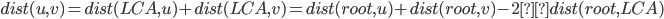 dist(u, v) =  dist(LCA, u) + dist(LCA, v) = dist(root, u) + dist(root, v) - 2 × dist(root, LCA)