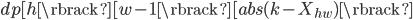 dp[h\rbrack[w - 1\rbrack[abs(k - X_{hw})\rbrack