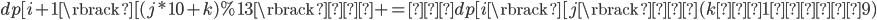 dp[i + 1\rbrack [(j * 10 + k) \% 13\rbrack  +=  dp[i\rbrack[j\rbrack  (kは1から9)